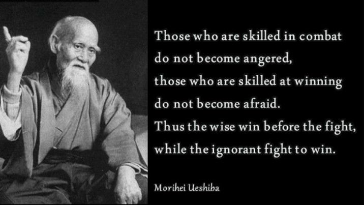"""""""Those who are skilled in combact do not become angered, Those who are skilled at winning do not become afraid. Thus the wise win before the fight and the ignorant fight to win,"""" The Art of Peace<BR> – Morihei Ueshiba"""