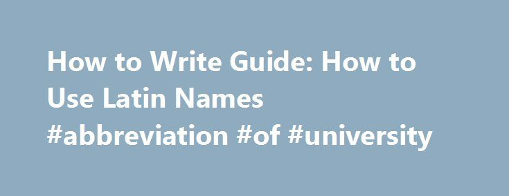 How to Write Guide: How to Use Latin Names #abbreviation #of #university http://namibia.remmont.com/how-to-write-guide-how-to-use-latin-names-abbreviation-of-university/  # How to Write Latin Names of Species The Latin names for individual species are written using a system termed binomial nomenclature that was developed originally by Linnaeus. Quite literally, each species is identified by a combination of two names : its genus name and its specific epithet. A familiar example is that of…
