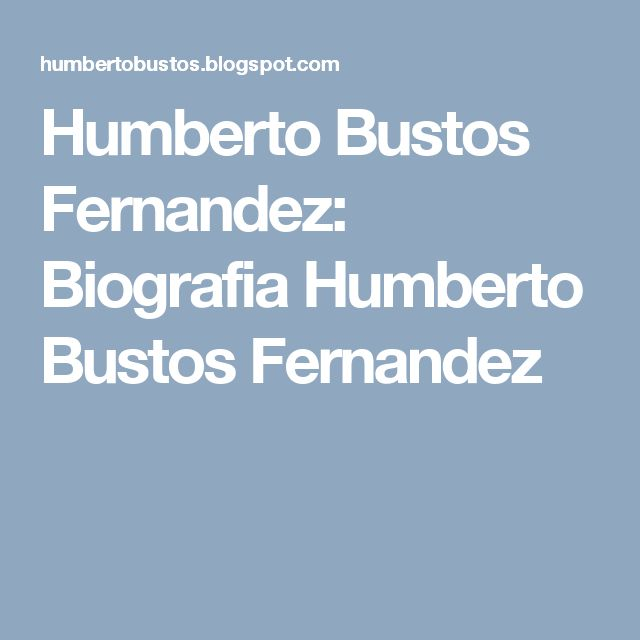 Humberto Bustos Fernandez: Biografia Humberto Bustos Fernandez