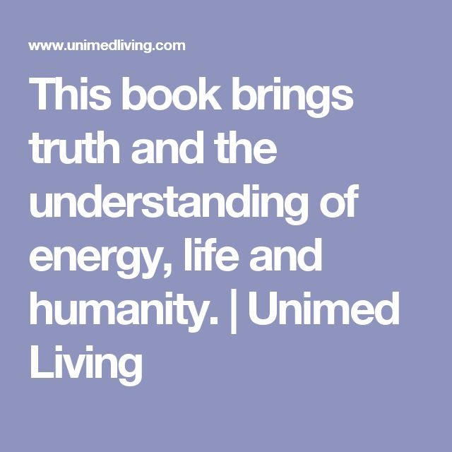 This book brings truth and the understanding of energy, life and humanity. | Unimed Living