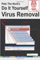 Pete the Nerd's Do It Yourself Virus Removal: In 30 Minutes using free software you can remove viruses, malware,