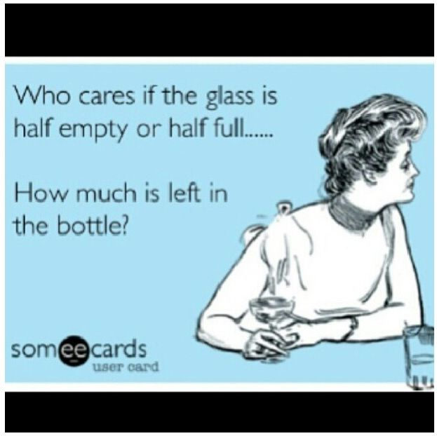 Who cares of the glass is half empty of half full.............................. How much is left in the bottle?
