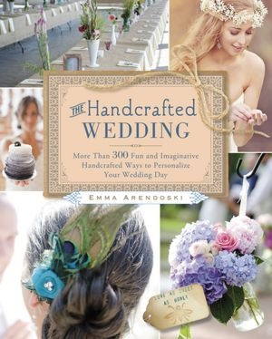 The Handcrafted Wedding: 340 Fun and Imaginative Handcrafted Ways to Personalize Your Wedding