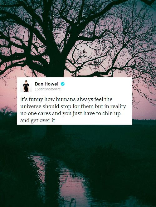 """It's funny how humans always feel the universe should stop for them but in reality no one cares and you just have to chin up and get over it."""