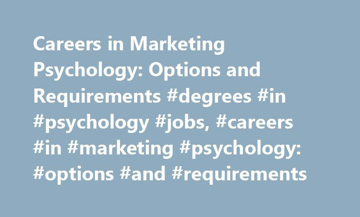 Careers in Marketing Psychology: Options and Requirements #degrees #in #psychology #jobs, #careers #in #marketing #psychology: #options #and #requirements http://nigeria.remmont.com/careers-in-marketing-psychology-options-and-requirements-degrees-in-psychology-jobs-careers-in-marketing-psychology-options-and-requirements/  # Careers in Marketing Psychology: Options and Requirements Find schools that offer these popular programs Behavioral Sciences, General Biopsychology Clinical Psychology…