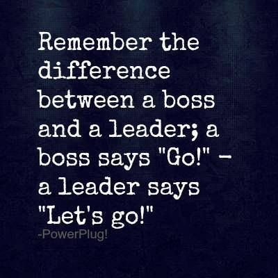 """Remember the difference between a boss and a leader; a boss says """"Go"""" - a leader says """"Let's go"""" #quotes"""