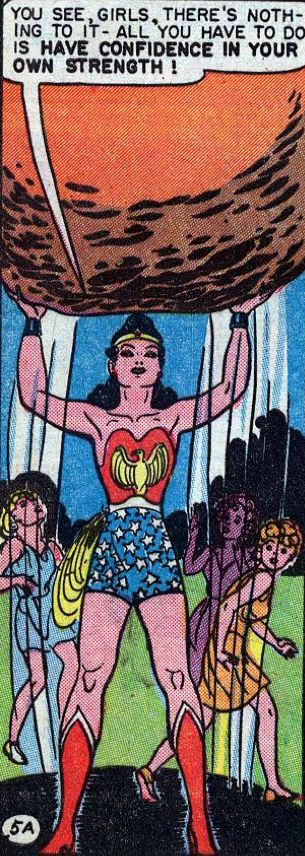 "Wonder Woman lifting a boulder: ""You see, girls, there's nothing to it! All you have to do is have confidence in your own strength."" The original Marsden WW was pure mind over matter, the Amazon training itself, not any particular genetic or magical trait, was what made WW (the Amazon champion) the most powerful woman on Earth. Nothing else."
