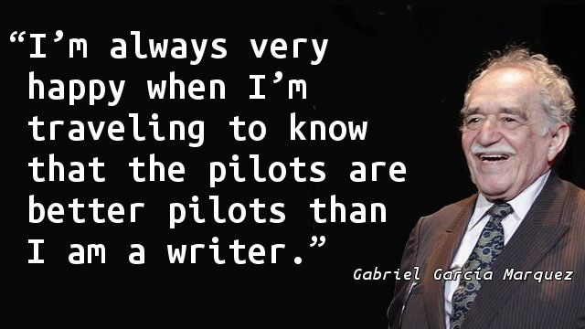 """I'm always very happy when I'm traveling to know that the pilots are better pilots than I am a writer."" — Gabriel García Márquez"