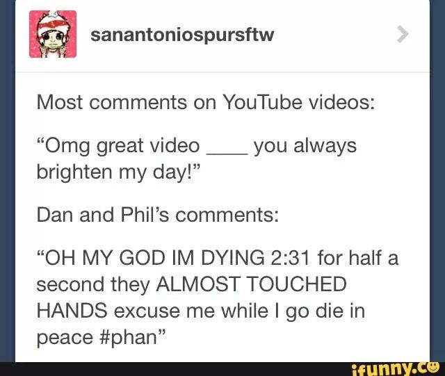 #phan #dan #phil <<< this is sadly true, Dan and Phil will spend hours Filming and Editing a video but Some people in the Phandom  (not everyone) only Care about Them having A small amount of Physical contact, Smh... Some people in the Phandom just need to tone it down a little and appreciate what Dan and Phil do for us...
