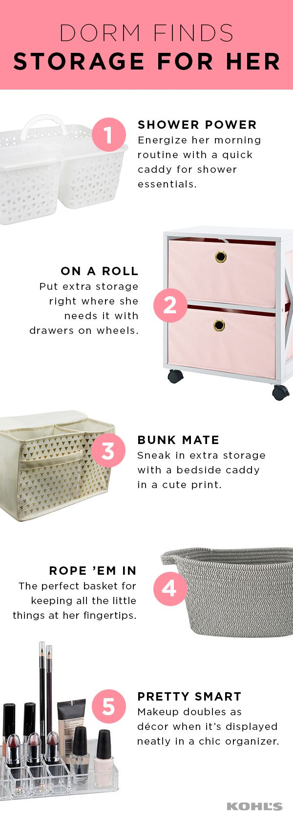 College life is all about adapting….especially when it comes to moving into the dorms. Help your daughter find her fit with space-saving storage solutions. Her morning routine will be a breeze with a shower caddy that's ready to go when she is and a cosmetic organizer that keeps makeup handy. Extra drawers on wheels, a bedside caddy and rope baskets keep everything in order while adding a touch of style. Create a dorm sweet home with Kohl's.