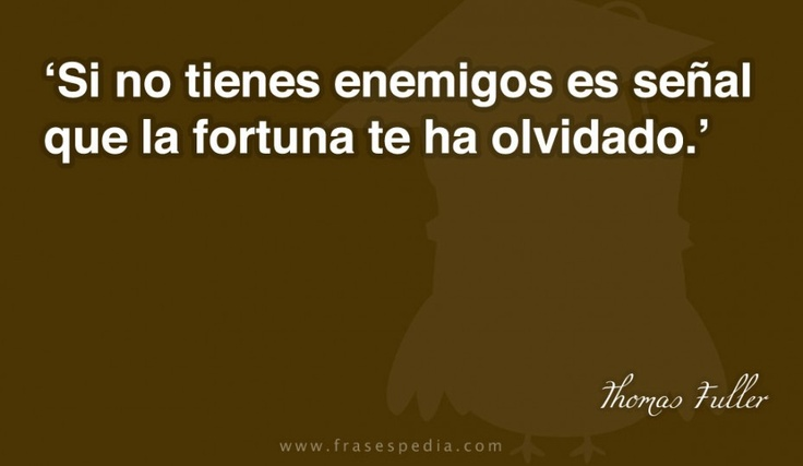 Si no tienes enemigos es señal que la fortuna te ha olvidado.