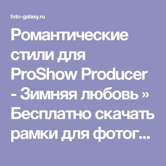 Романтические стили для ProShow Producer - Зимняя любовь » Бесплатно скачать рамки для фотографий,клипарт,шрифты,шаблоны для Photoshop,костюмы,рамки для фотошопа,обои,фоторамки,DVD обложки,футажи,свадебные футажи,детские футажи,школьные футажи,видеоредакторы,видеоуроки,скрап-наборы