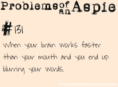 [Problems of an Aspie #131] When your brain works faster than your mouth and you end up blurring your words.