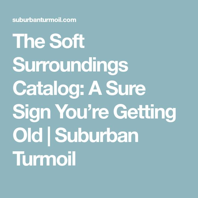 The Soft Surroundings Catalog: A Sure Sign You're Getting Old | Suburban Turmoil