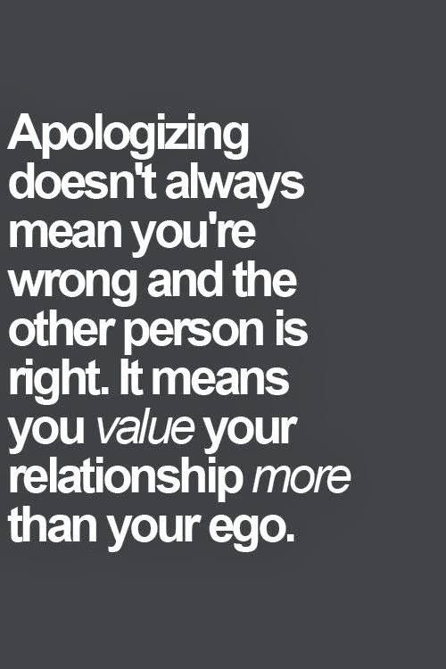 When your ego outweighs the value of the relationship, it's telling. Because if you can't apologize to someone after you've hurt them you respect yourself TOO much... and them? Not enough.