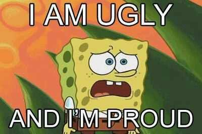 I'AM UGLY AND IM PROUD!!!!!!(: