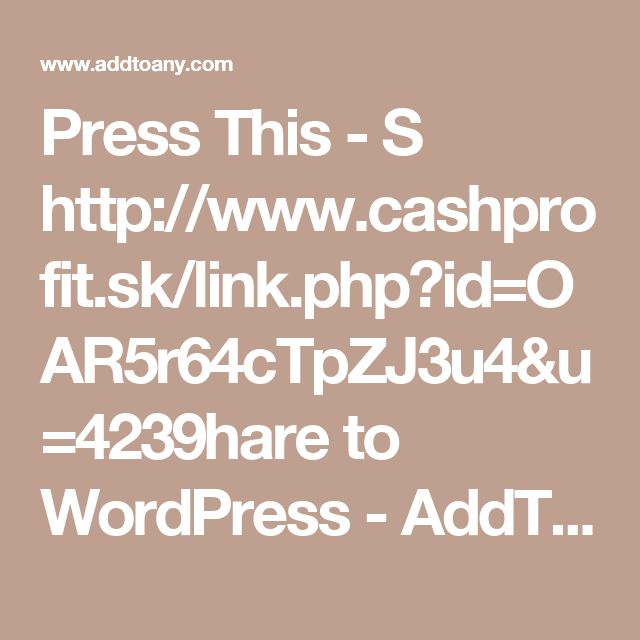 Press This - Shttp://www.cashprofit.sk/link.php?id=OAR5r64cTpZJ3u4&u=4239hare to WordPress - AddToAny