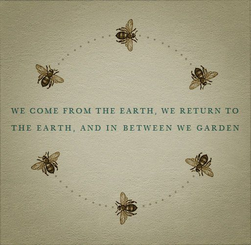 We come from the earth, we return to the earth and in between we garden.