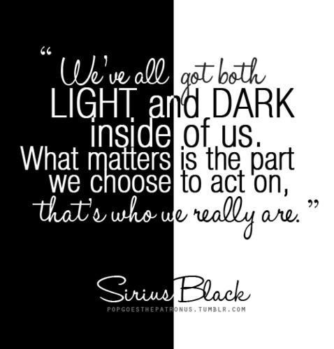 """""""We've All Got Both Light And Dark Inside Of Us. What Matters Is The Part We Choose To Act On, That's Who We Really Are."""" -Sirius Black"""