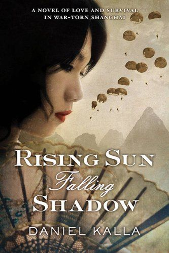 Rising Sun, Falling Shadow, by Daniel Kalla. Rising Sun, Falling Shadow blends a rich portrait of a city under siege with medical drama, romance and the intrigue of Alan Furst's Mission to Paris, showing us both the heroism and the treachery that can result when ordinary people find themselves faced with extraordinary dangers.