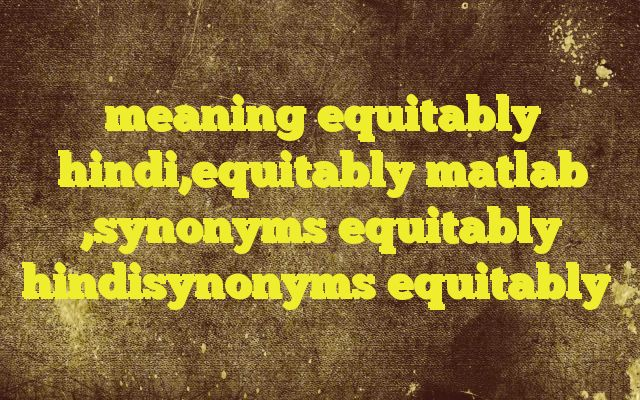 meaning equitably hindi,equitably matlab ,synonyms equitably hindisynonyms equitably Meaning of  equitably in Hindi  SYNONYMS AND OTHER WORDS FOR equitably  न्यायतः→equitably,judiciary साम्यतः→equitably सामान्य शेयर→equitably,equity share,ordinary share Definition of equitably crookedness   Example Sentences of equitably0  Tag:- What is the answer of  in hindi, ...