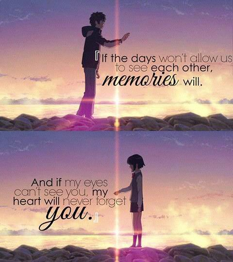 Se os dias não nos permiterem de ver um ao outro, as memórias vão. E se meus olhos não conseguirem te ver, meu coração nunca irá te esquecer.