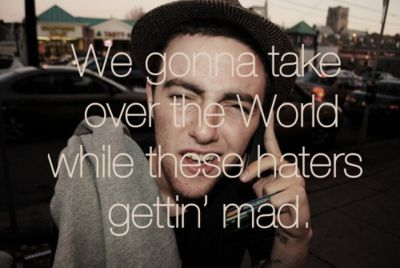 """We gonna take over the world while these haters gettin' mad."" --Mac Miller <3"