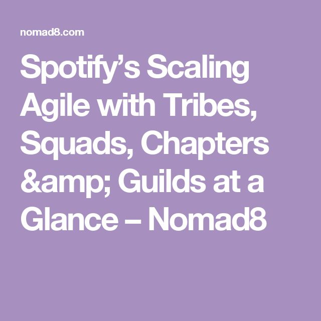 Spotify's Scaling Agile with Tribes, Squads, Chapters & Guilds at a Glance – Nomad8
