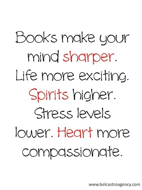 Books make your mind sharper, life more exciting, spirits higher. Stress levels lower. Heart more compassionate.
