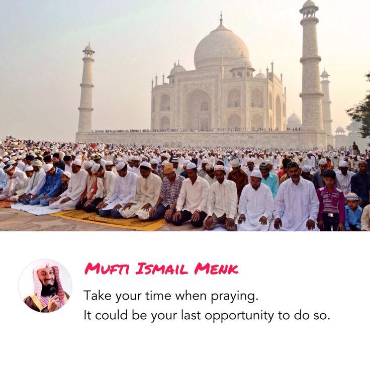 """Take your time when praying. It could be your last opportunity to do so."" - Mufti Ismail Menk"