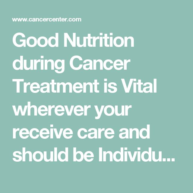 Good Nutrition during Cancer Treatment is Vital wherever your receive care and should be Individualized to Patient and Treatment Choices.