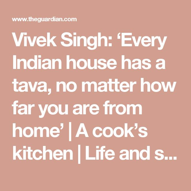 Vivek Singh: 'Every Indian house has a tava, no matter how far you are from home'   A cook's kitchen   Life and style   The Guardian