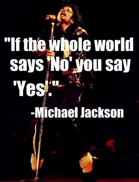 """If the whole world says no you say yes."" ~ Michael Jackson"