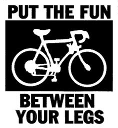 """The 10 Best Cycling Quotes of All Time: - """"Put the Fun between your Legs"""" - """"A bike runs on fat and saves you money. A car runs on money and makes you fat."""" -"""