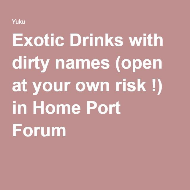 Exotic Drinks with dirty names (open at your own risk !) in Home Port Forum