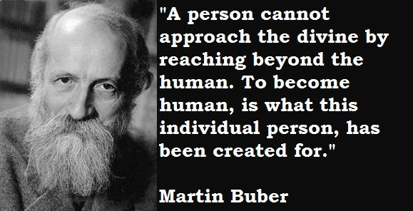 A person cannot approach the divine by reaching beyond the human. To become human, is what this individual person, has been created for. Martin Buber