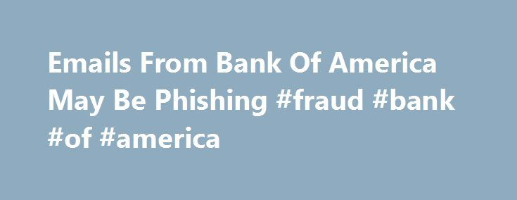 Emails From Bank Of America May Be Phishing #fraud #bank #of #america http://mobile.nef2.com/emails-from-bank-of-america-may-be-phishing-fraud-bank-of-america/  # Tips to recognize if that Bank of America email is bogus: Internet ScamBusters #227 Today we have two important topics for you: Bank of America Survey Phishing Email The PayPal Security Center: Tips for Fighting Phishing and Fraud. You ll find out about a new round of phishing emails, and some useful resources to prevent phishing…