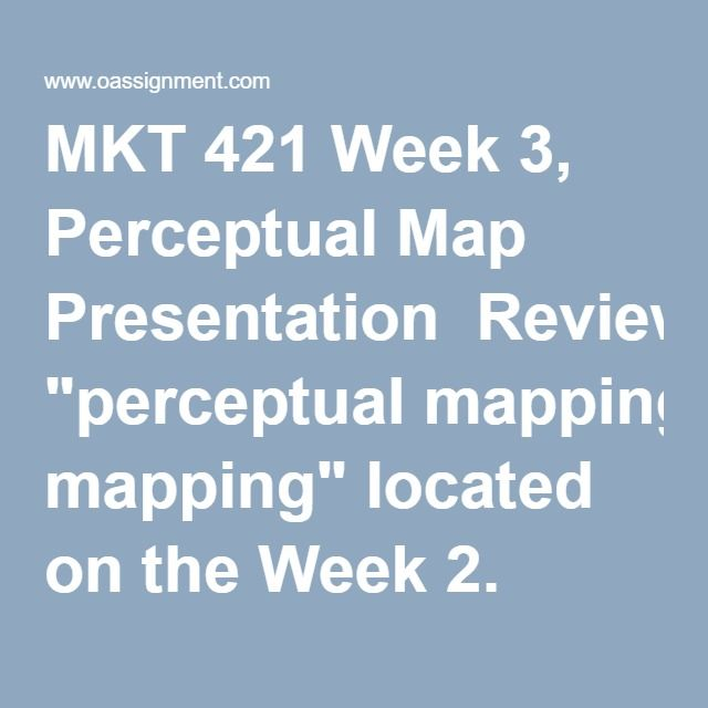 "MKT 421 Week 3, Perceptual Map Presentation  Review ""perceptual mapping"" located on the Week 2. Review the example perceptual map in Exhibit 4-13 of Basic Marketing. Select an industry with many competitors. Select two key variables that segment the competition.  Complete a perceptual map that includes a minimum of 10 competitors from that same industry. Explain why you placed each competitor on its particular spot on the map.  Use the MarketLine database and Wall Street Journal to…"