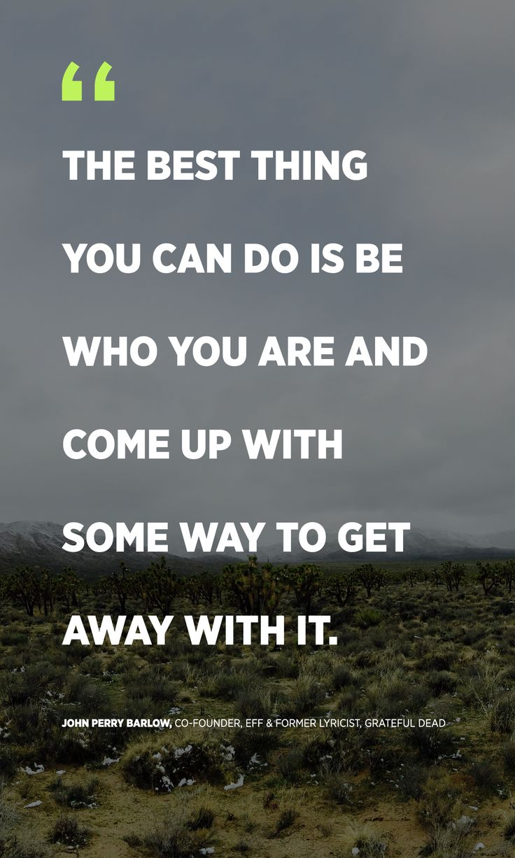 """""""The best thing you can do is be who you are and come up with some way to get away with it."""" -John Perry Barlow, Co-Founder, EFF & Former Lyricist, Grateful Dead"""