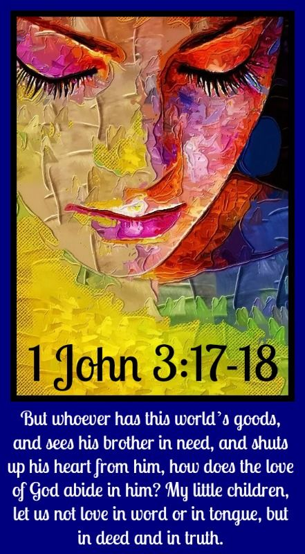 1 John 3:17-18 If anyone has material possessions and sees a brother or sister in need but has no pity on them, how can the love of God be in that person? Dear children, let us not love with words or speech but with actions and in truth.  — 1 John 3:17–18 In other words, love always requires tangible expression. It needs hands and feet.
