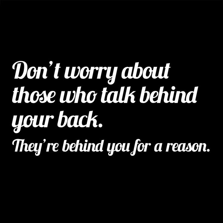 Don't worry about those who talk behind your back. They're behind for a reason.