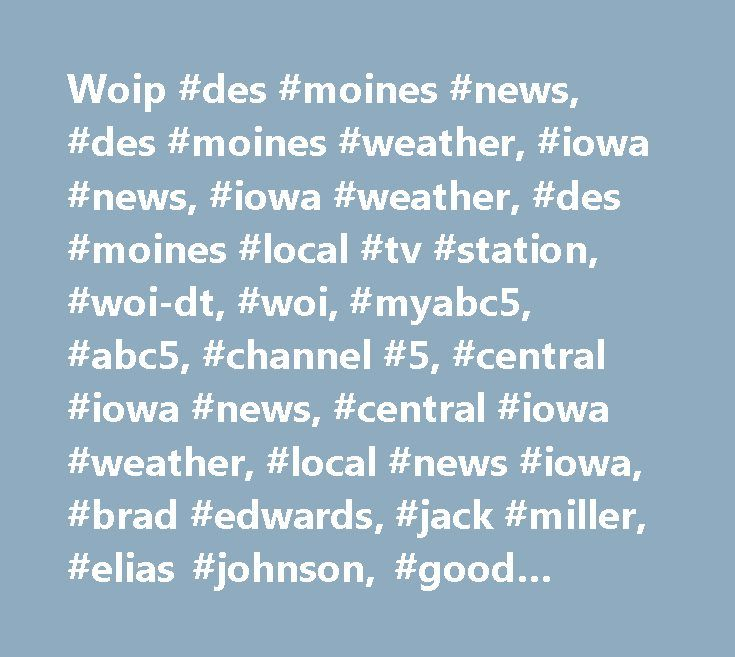 Woip #des #moines #news, #des #moines #weather, #iowa #news, #iowa #weather, #des #moines #local #tv #station, #woi-dt, #woi, #myabc5, #abc5, #channel #5, #central #iowa #news, #central #iowa #weather, #local #news #iowa, #brad #edwards, #jack #miller, #elias #johnson, #good #morning #iowa, #sabrina #ahmed, #jon #schaeffer, #stephanie #angleson, #sam #schreier, #most #accurate #weather, #most #accurate #forecast, #iowa #weather, #iowa #news…
