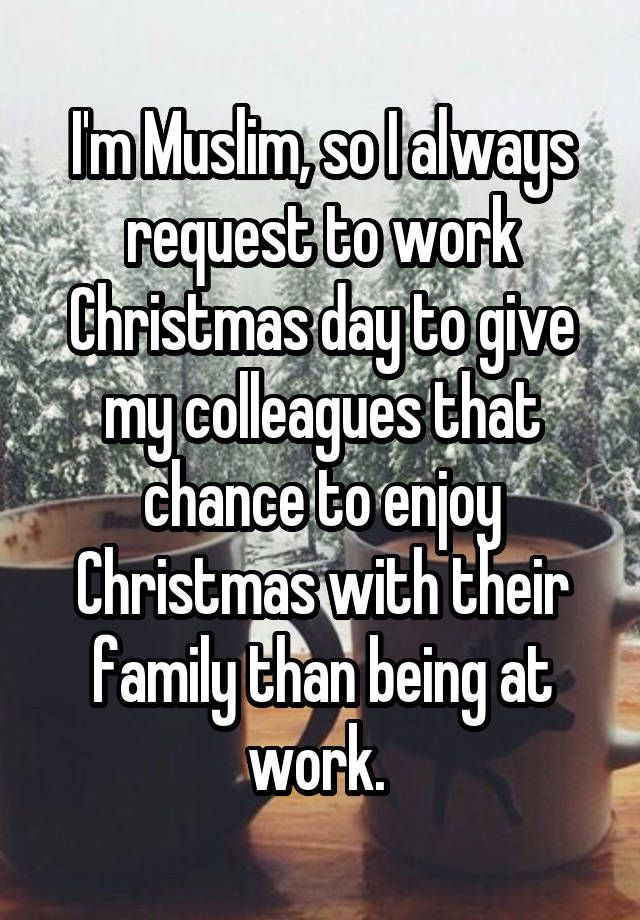 """I'm Muslim, so I always request to work Christmas day to give my colleagues that chance to enjoy Christmas with their family than being at work. """