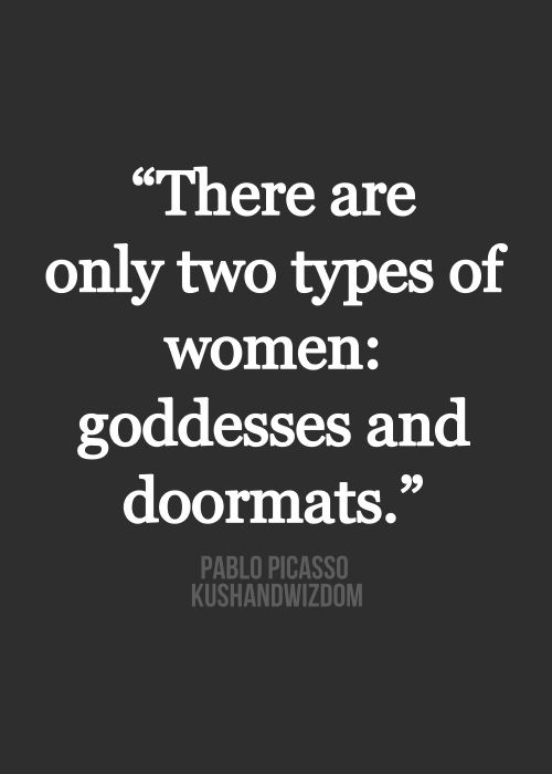 There are two types of women: goddesses and doormats ~ Pablo Picasso