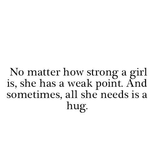No matter how strong a girl is, she has a weak point...And sometimes, all she needs is a HUGE HUG. #Hug #Quote #Sadness
