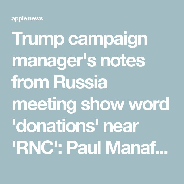 Trump campaign manager's notes from Russia meeting show word 'donations' near 'RNC': Paul Manafort's notes from a Trump Tower meeting with Russians include a reference to political contributions near a reference to the RNC, sources say. Manafort has failed to provide any explanation.