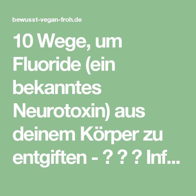 10 Wege, um Fluoride (ein bekanntes Neurotoxin) aus deinem Körper zu entgiften - ☼ ✿ ☺ Informationen und Inspirationen für ein Bewusstes, Veganes und (F)rohes Leben ☺ ✿ ☼