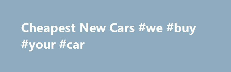 Cheapest New Cars #we #buy #your #car http://netherlands.remmont.com/cheapest-new-cars-we-buy-your-car/  #cheap new cars # Cheapest New Cars.net 2012 Mini Coupe Mini Cooper sales are still strong as the model enters its 11th model year since its re-launch in 2002. The Mini brand, which is owned by BMW, has since expanded beyond the Cooper, the turbo-charged Cooper S, the John Cooper Works, and the Cooper convertible, to new models such as the larger Cooper Clubman and the new Mini SUV in…