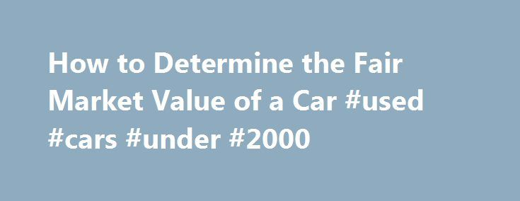 How to Determine the Fair Market Value of a Car #used #cars #under #2000 http://nef2.com/how-to-determine-the-fair-market-value-of-a-car-used-cars-under-2000/  #market value of cars # How to Determine the Fair Market Value of a Car Save Shares & Saves Several methods can help you determine a vehicle's fair market value — whether it's a new or used car, truck or van. Most options are available online and only require research to find what a vehicle...