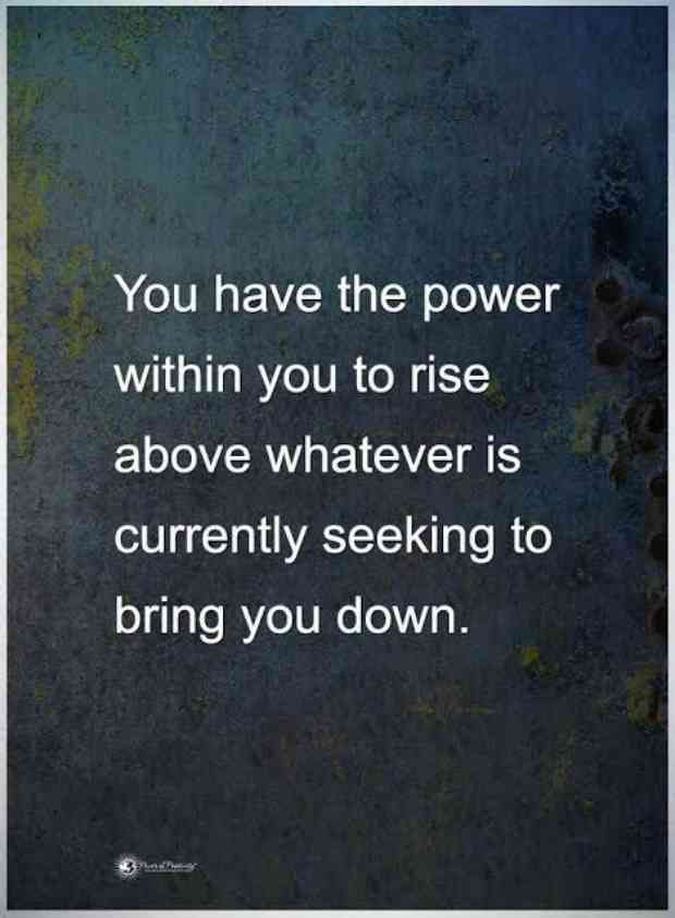 """""""You have the power within you to rise about whatever is currently seeking to bring you down."""""""